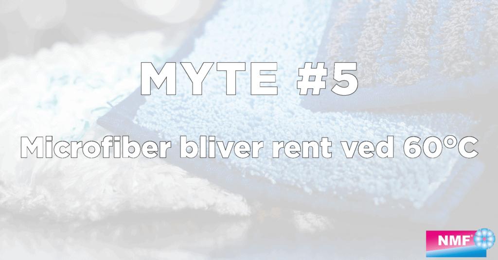 Myte 5 - microfiber bliver rent ved 60 grader